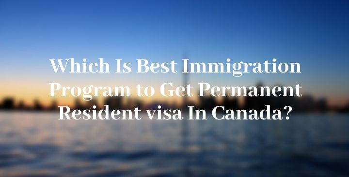 Which Is Best Immigration Program to Get Permanent Resident visa In Canada?