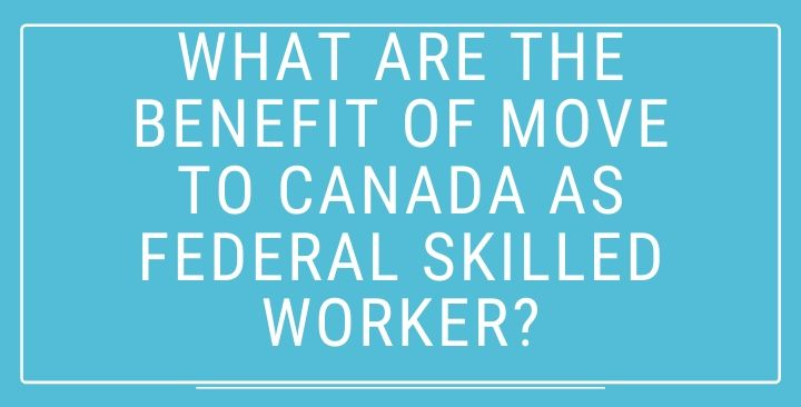What is the Benefit of move to Canada as Federal Skilled Worker?