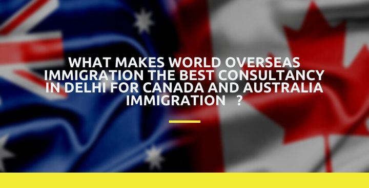 What Makes World overseas immigration The Best Consultancy In Delhi For Canada and Australia immigration?