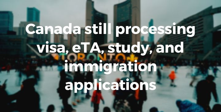 Canada still processing visa, eTA, study, and immigration applications