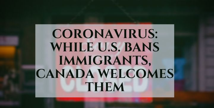 Coronavirus: While U.S. bans immigrants, Canada welcomes them