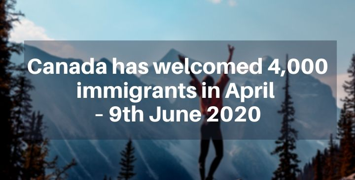 Canada has welcomed 4,000 immigrants in April – 9th June 2020